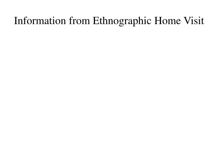 Information from Ethnographic Home Visit