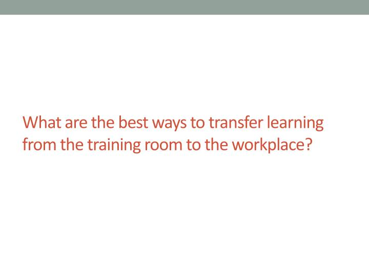 What are the best ways to transfer learning from the training room to the workplace?