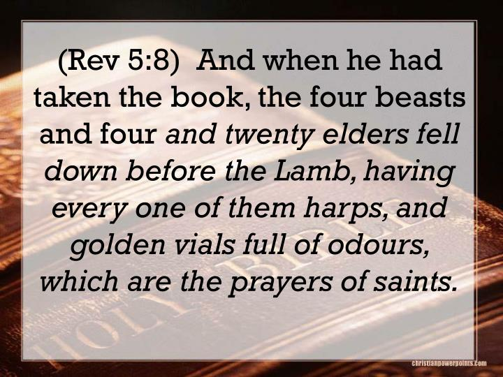 (Rev 5:8)  And when he had taken the book, the four beasts and four