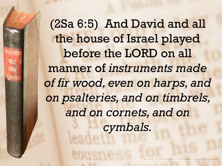 (2Sa 6:5)  And David and all the house of Israel played before the LORD on all manner of
