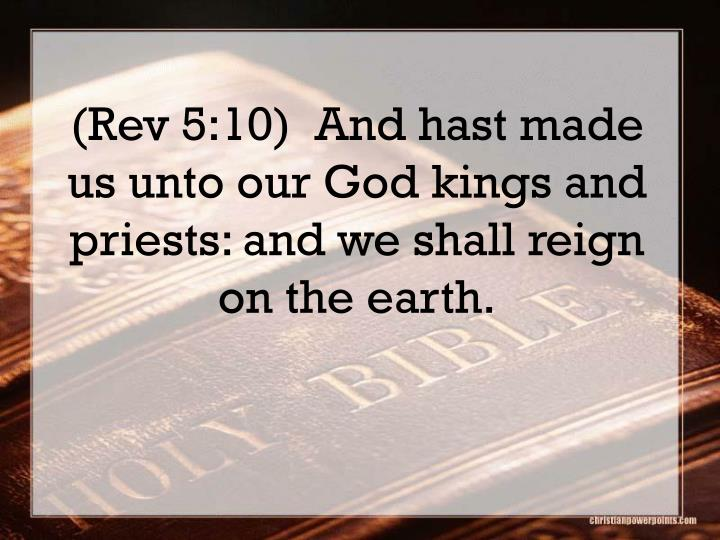 (Rev 5:10)  And hast made us unto our God kings and priests: and we shall reign on the earth.