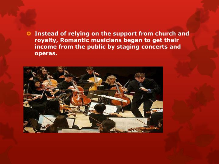 Instead of relying on the support from church and royalty, Romantic musicians began to get their income from the public by staging concerts and operas.