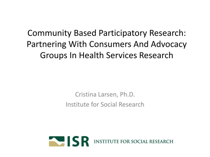 Community Based Participatory Research: Partnering With Consumers And Advocacy Groups In Health Serv...
