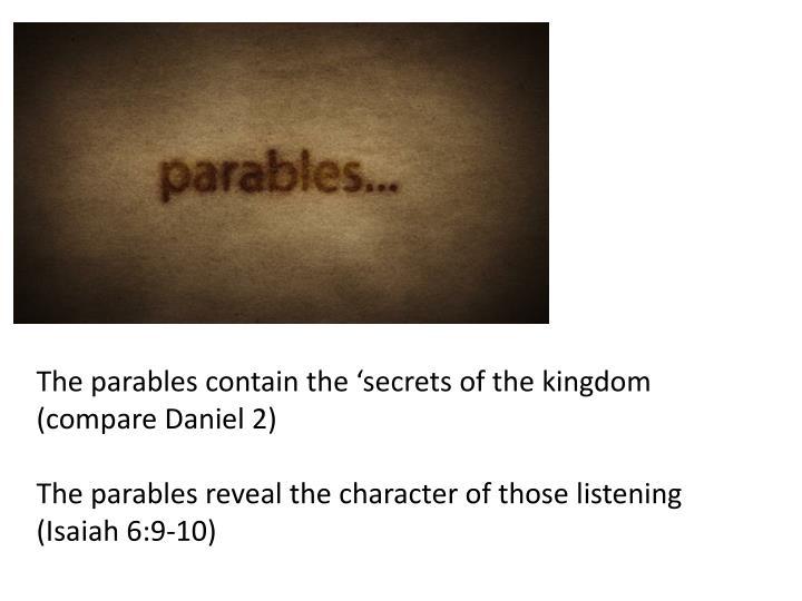 The parables contain the 'secrets of the kingdom (compare Daniel 2)