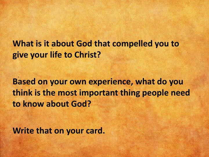 What is it about God that compelled you to give your life to Christ?