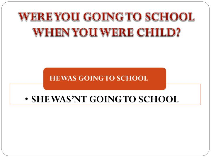 WERE YOU GOING TO SCHOOL WHEN YOU WERE CHILD?