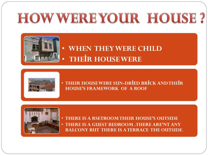 HOW WERE YOUR  HOUSE ?