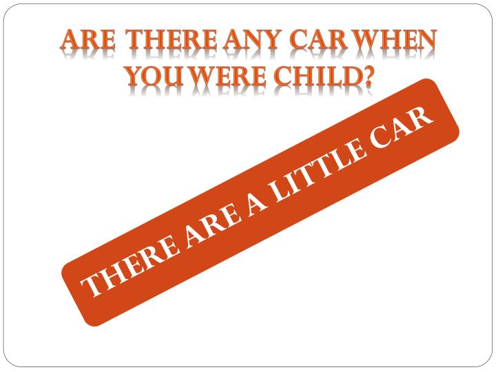 ARE  THERE ANY CAR WHEN YOU WERE CHILD?