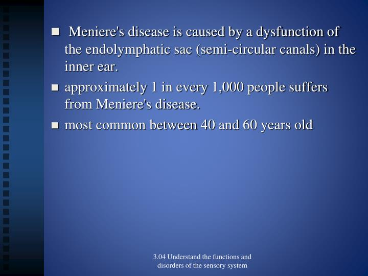 Meniere's disease is caused by a dysfunction of the endolymphatic sac (semi-circular canals) in the inner ear.