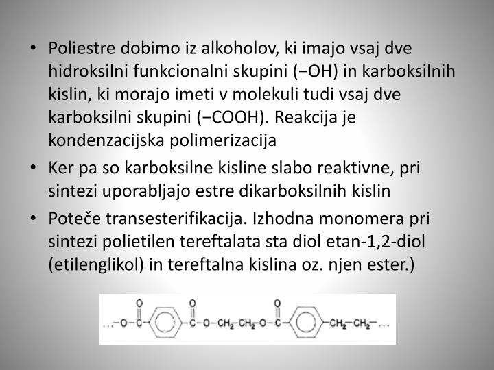Poliestre dobimo iz alkoholov, ki imajo vsaj dve hidroksilni funkcionalni skupini (−OH) in karboksilnih kislin, ki morajo imeti v molekuli tudi vsaj dve karboksilni skupini (−COOH). Reakcija je kondenzacijska