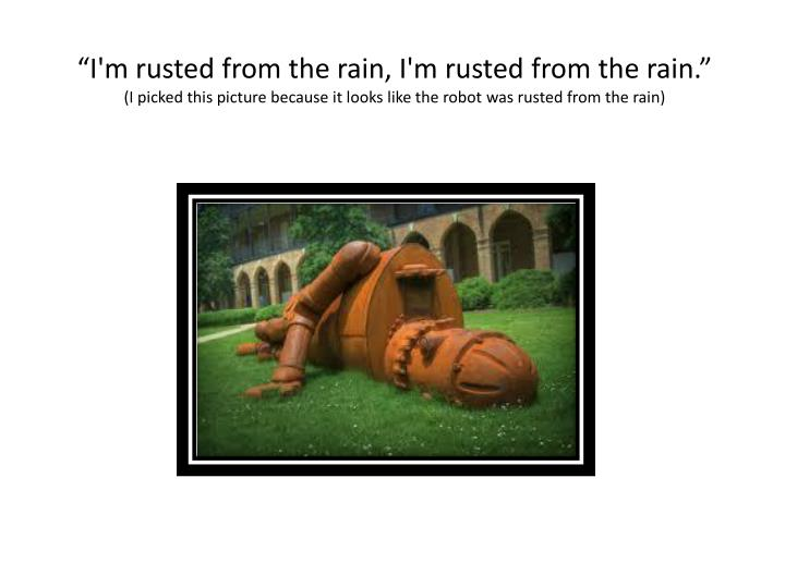 """I'm rusted from the rain, I'm rusted from the rain."""