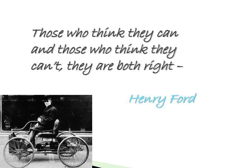 Those who think they can and those who think they can't, they are both right –