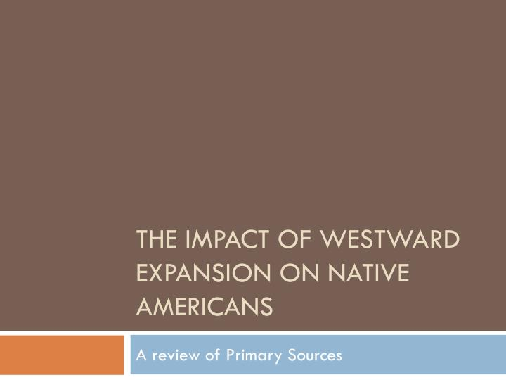 an analysis of the impact of american westward expansion on the native americans How did westward expansion affect native americans after what were the reasons for westward expansion in the about the history of american westward expansion.
