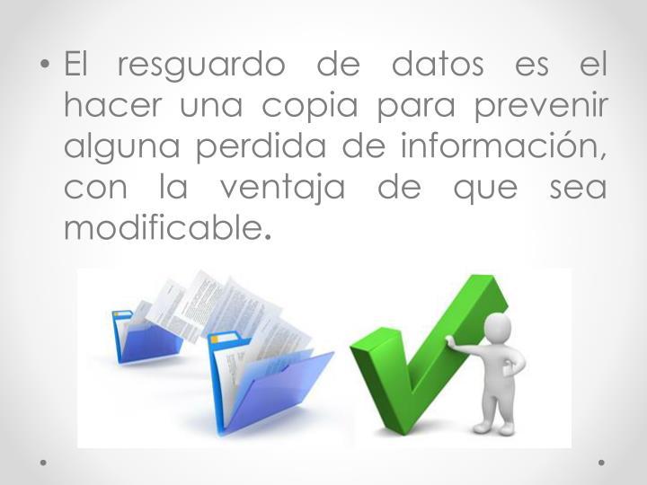 El resguardo de datos es el hacer una copia para prevenir alguna perdida de información, con la ventaja de que sea modificable