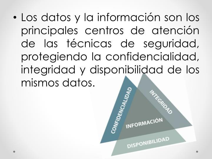 Los datos y la información son los principales centros de atención de las técnicas de seguridad, protegiendo la confidencialidad, integridad y disponibilidad de los mismos datos.