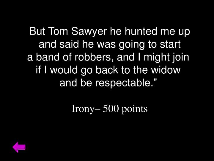 But Tom Sawyer he hunted me