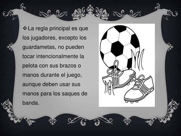 La regla principal es que los jugadores, excepto los guardametas, no pueden tocar intencionalmente la pelota con sus brazos o manos durante el juego, aunque deben usar sus manos para los saques