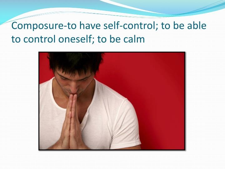 Composure-to have self-control; to be able to control oneself; to be calm