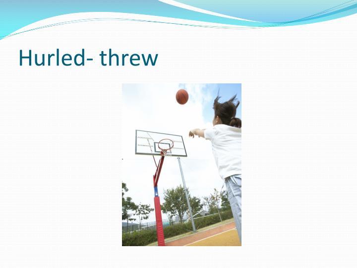 Hurled- threw