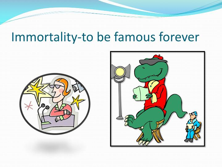 Immortality-to be famous forever