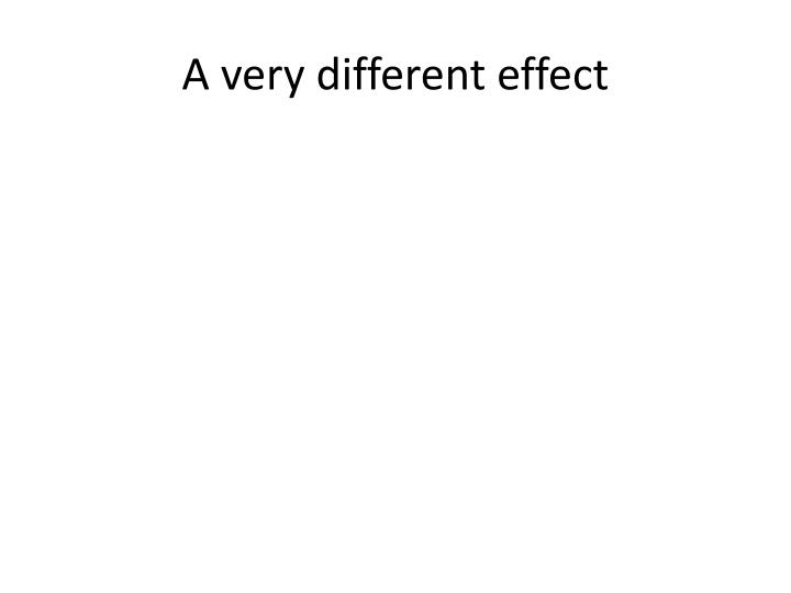 A very different effect