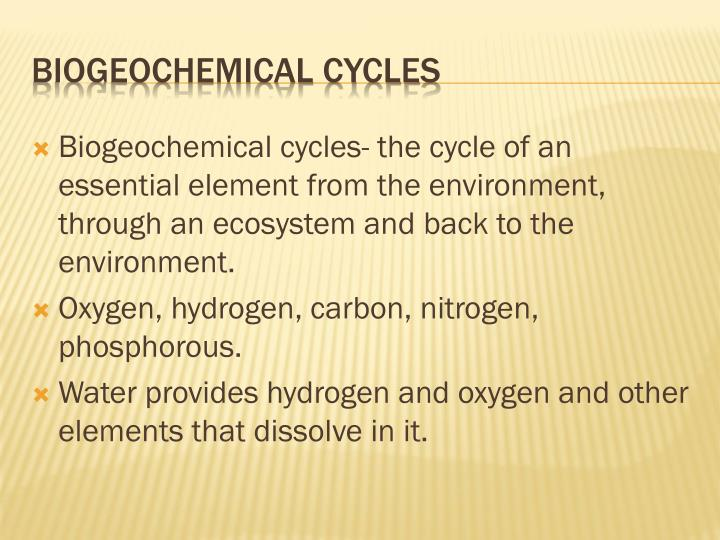 Biogeochemical cycles- the cycle of an essential element from the environment, through an ecosystem and back to the environment.