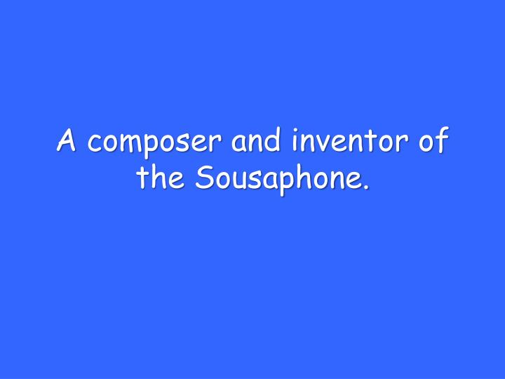 A composer and inventor of the Sousaphone.