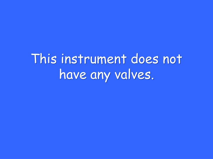 This instrument does not have any valves.