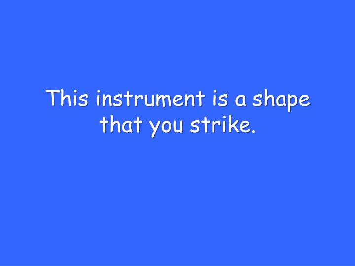 This instrument is a shape that you strike.