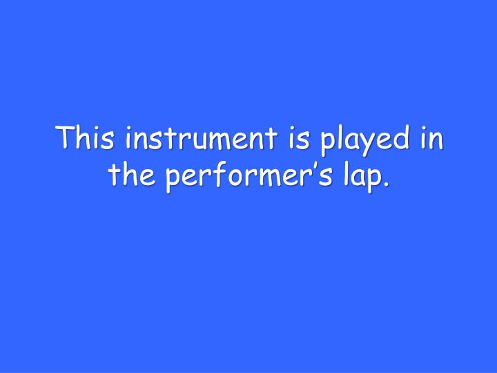 This instrument is played in the performer's lap.