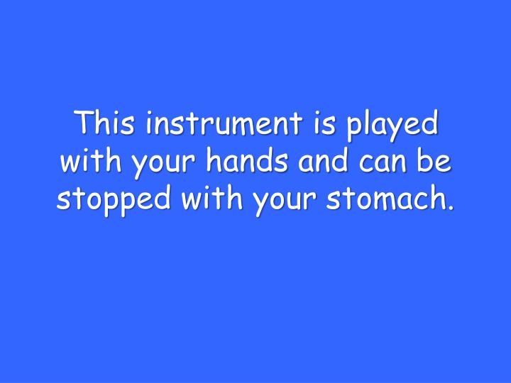 This instrument is played with your hands and can be stopped with your stomach.