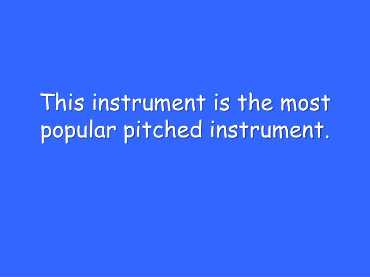 This instrument is the most popular pitched instrument.