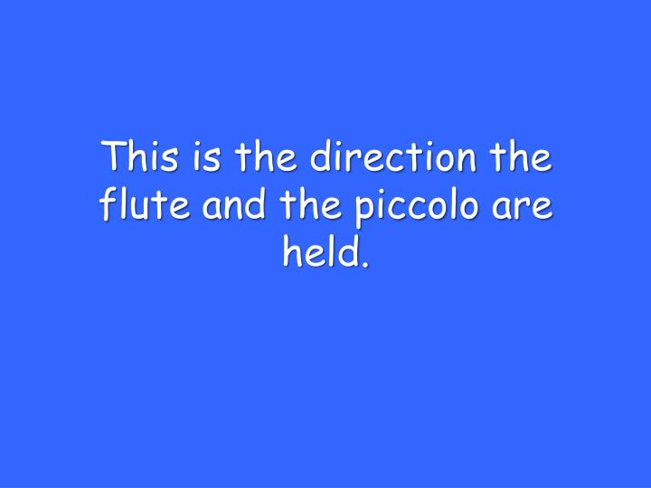 This is the direction the flute and the piccolo are held.