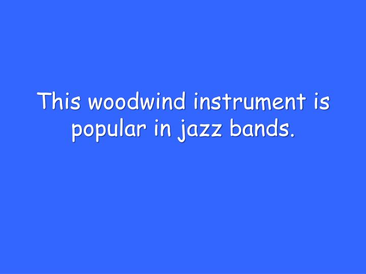 This woodwind instrument is popular in jazz bands.