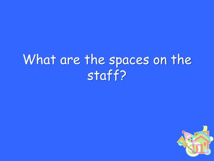 What are the spaces on the staff?