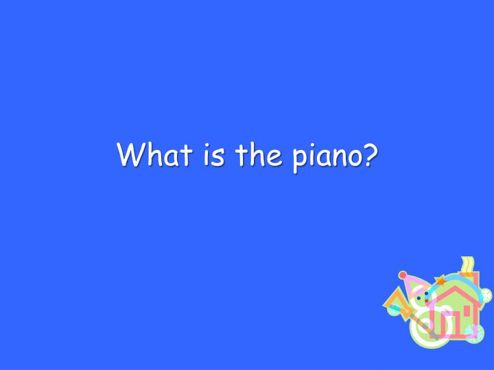What is the piano?