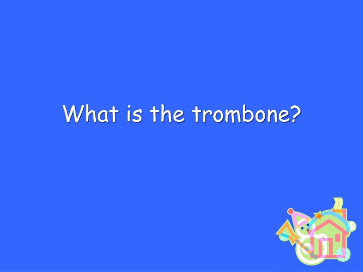 What is the trombone?