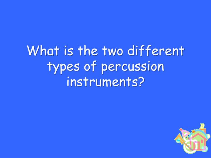 What is the two different types of percussion instruments?