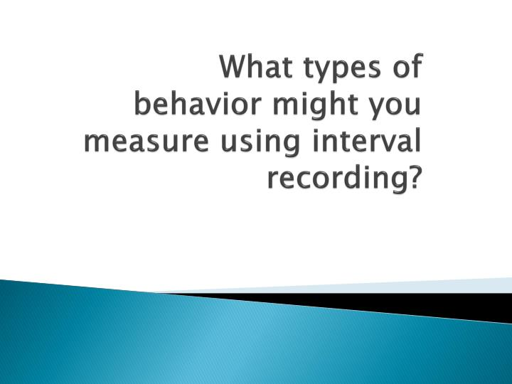 What types of behavior might you measure using interval recording?