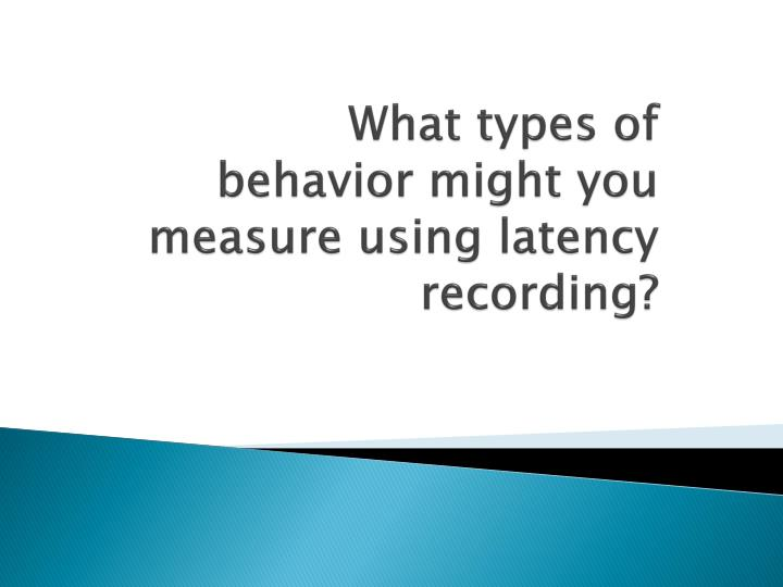 What types of behavior might you measure using latency recording?