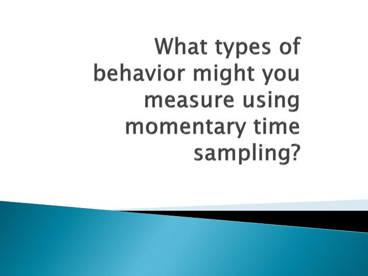 What types of behavior might you measure using momentary time sampling?
