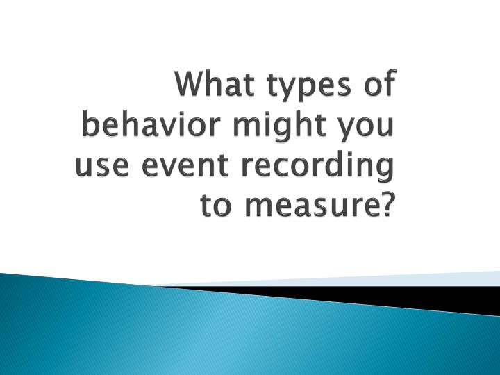 What types of behavior might you use event recording to measure?