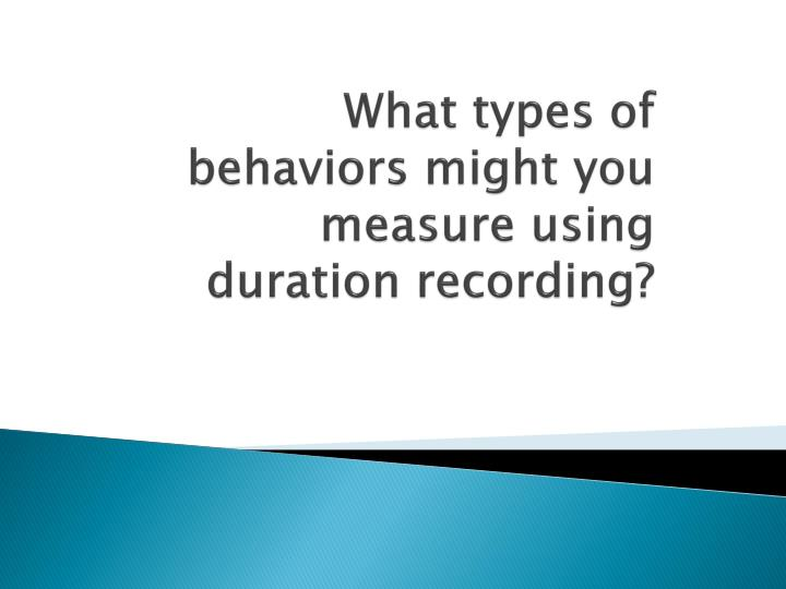 What types of behaviors might you measure using duration recording?