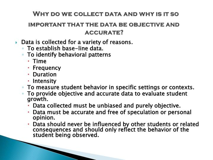 Why do we collect data and why is it so important that the data be objective and accurate?