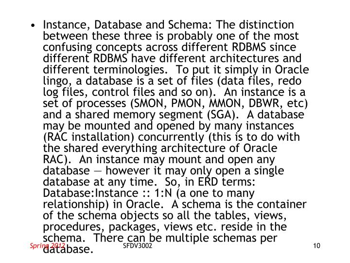 Instance, Database and Schema: The distinction between these three is probably one of the most confusing concepts across different RDBMS since different RDBMS have different architectures and different terminologies.  To put it simply in Oracle lingo, a database is a set of files (data files, redo log files, control files and so on).  An instance is a set of processes (SMON, PMON, MMON, DBWR, etc) and a shared memory segment (SGA).  A database may be mounted and opened by many instances (RAC installation) concurrently (this is to do with the shared everything architecture of Oracle RAC).  An instance may mount and open any database — however it may only open a single database at any time.  So, in ERD terms: Database:Instance :: 1:N (a one to many relationship) in Oracle.  A schema is the container of the schema objects so all the tables, views, procedures, packages, views etc. reside in the schema.  There can be multiple schemas per database.