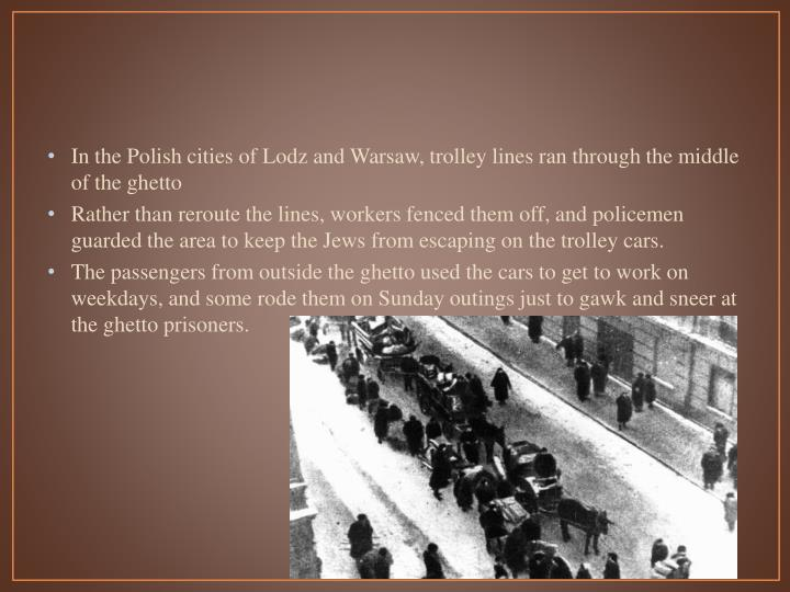 In the Polish cities of Lodz and Warsaw, trolley lines ran through the middle of the ghetto