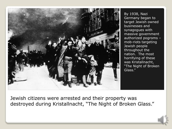 "By 1938, Nazi Germany began to target Jewish owned businesses and synagogues with massive government authorized pogroms – mob-riots targeting Jewish people throughout the nation.  The most horrifying of these was Kristallnacht, ""The Night of Broken Glass."""