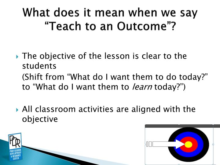 "What does it mean when we say ""Teach to an Outcome""?"