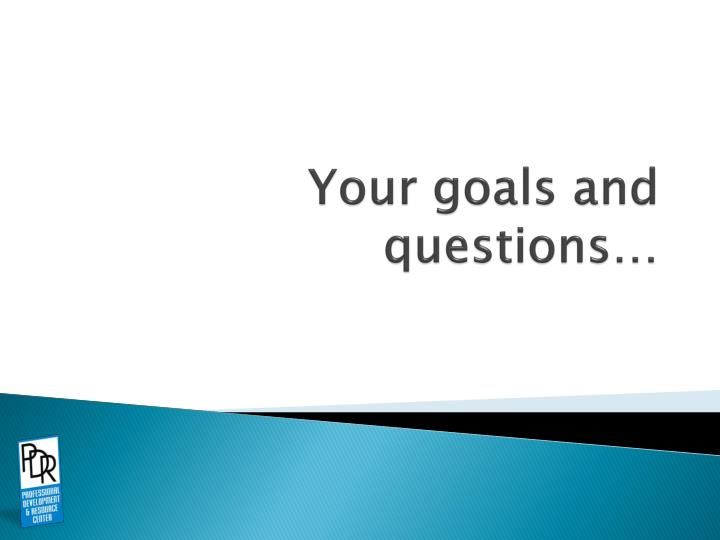 Your goals and questions…