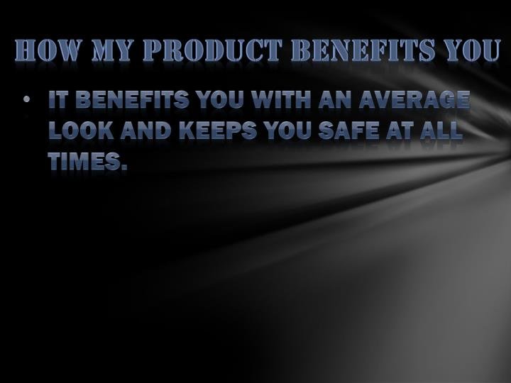 How my product benefits you